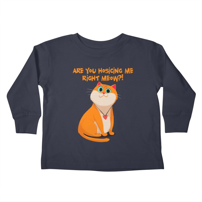 Are you Hosicing me right Meow?! Kids Toddler Longsleeve T-Shirt by Hosico's Artist Shop