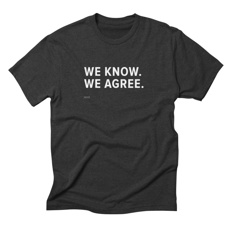 We Know. We Agree. Men's Triblend T-Shirt by HouseMade