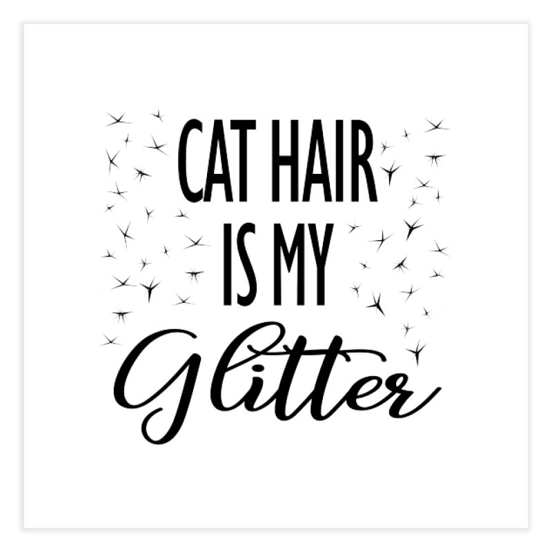 Cat Hair Is My Glitter (LG Design) Home Fine Art Print by The Humane Society of the Black Hills