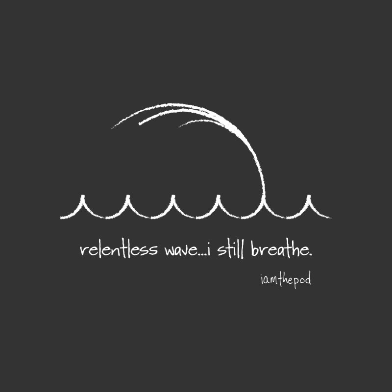 Relentless Wave...I Still Breathe. Home Fine Art Print by iamthepod's Artist Shop