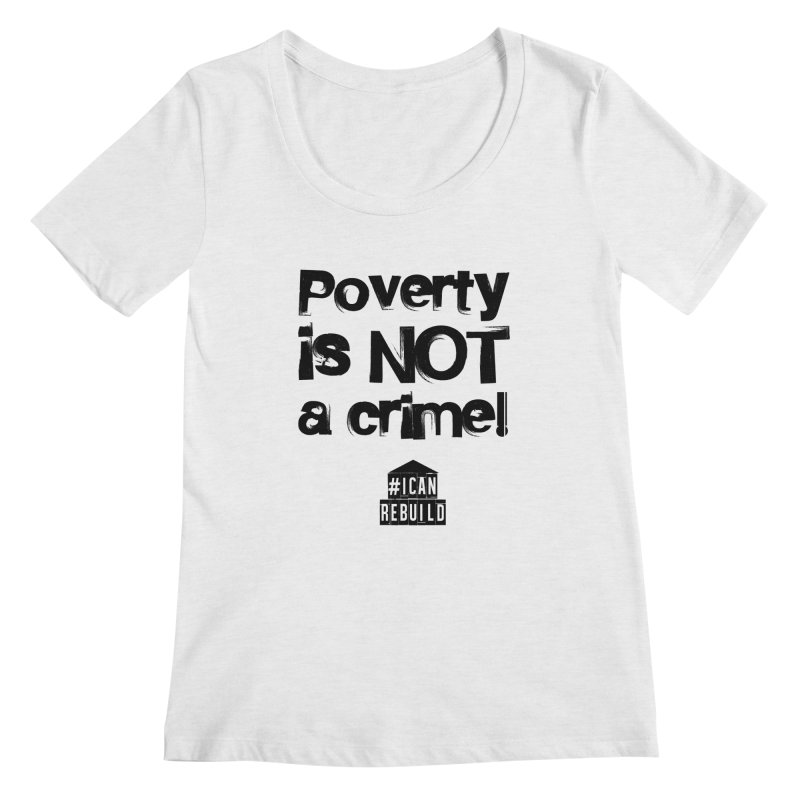 Poverty NOT crime Women's Scoopneck by #icanrebuild Merchandise