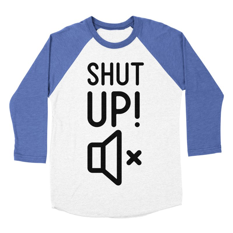 Shut Up! Women's Baseball Triblend Longsleeve T-Shirt by iconnico