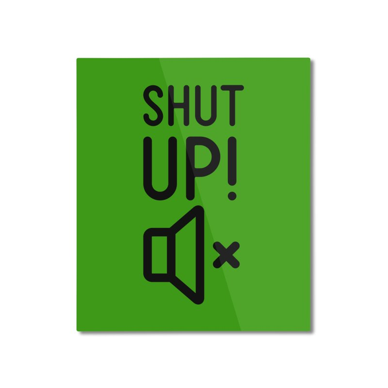 Shut Up! Home Mounted Aluminum Print by iconnico