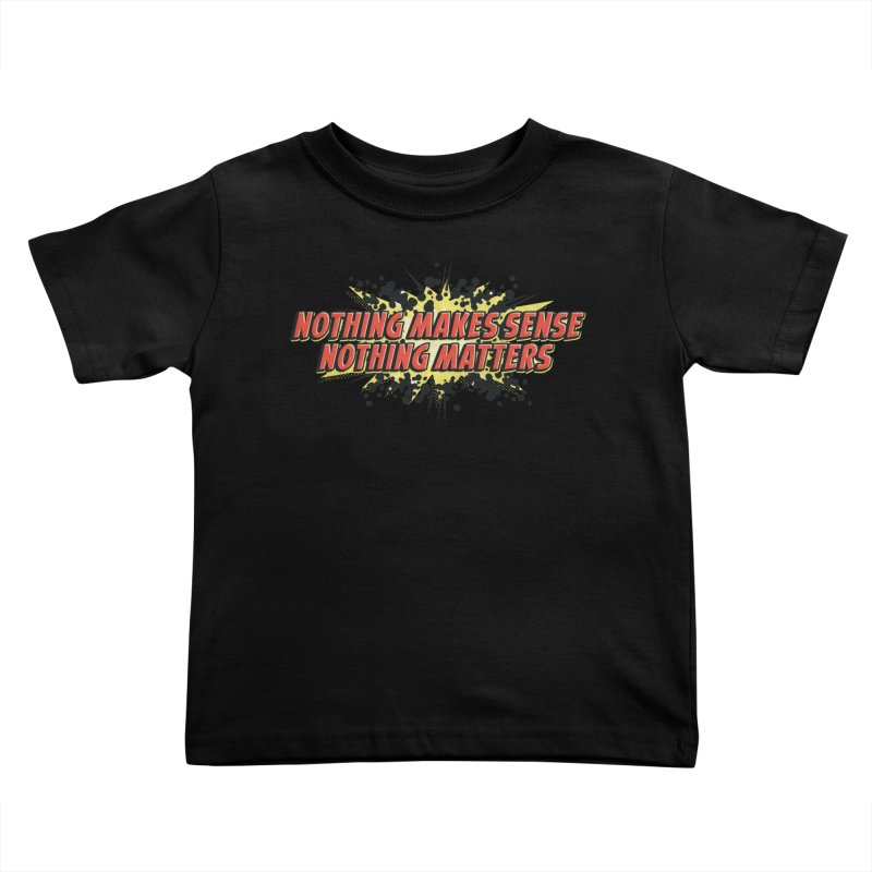 Nothing Makes Sense, Nothing Matters Kids Toddler T-Shirt by iFanboy