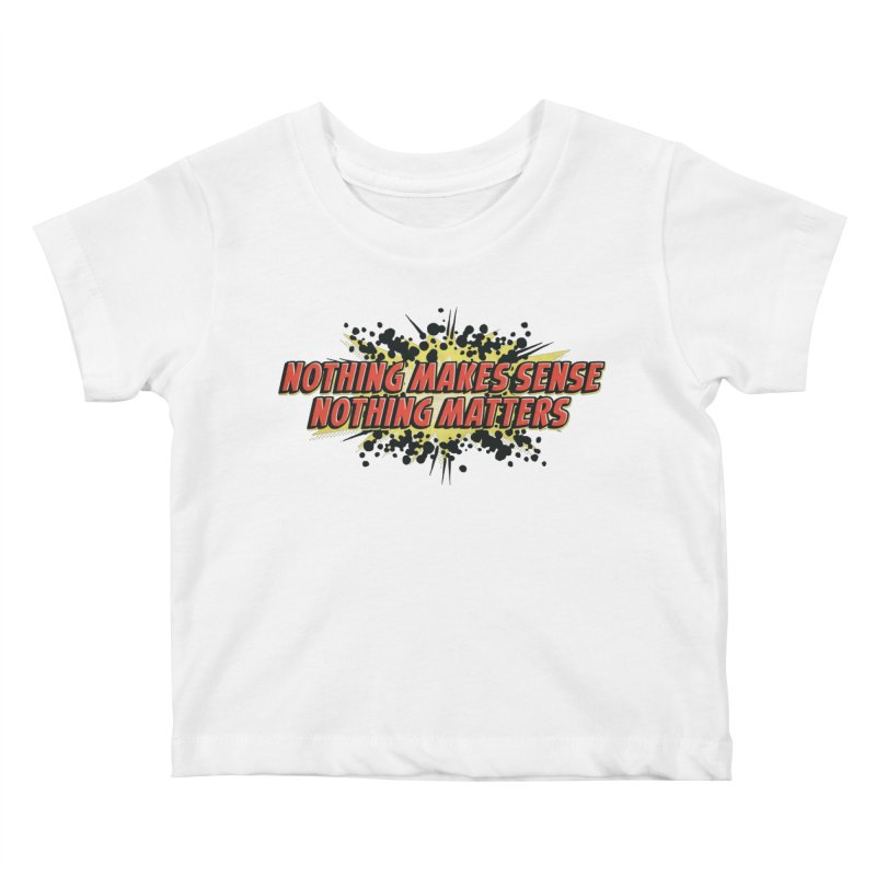 Nothing Makes Sense, Nothing Matters Kids Baby T-Shirt by iFanboy