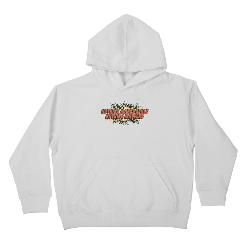 Nothing Makes Sense, Nothing Matters Kids Pullover Hoody by iFanboy