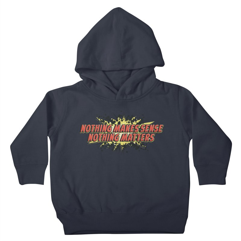 Nothing Makes Sense, Nothing Matters Kids Toddler Pullover Hoody by iFanboy