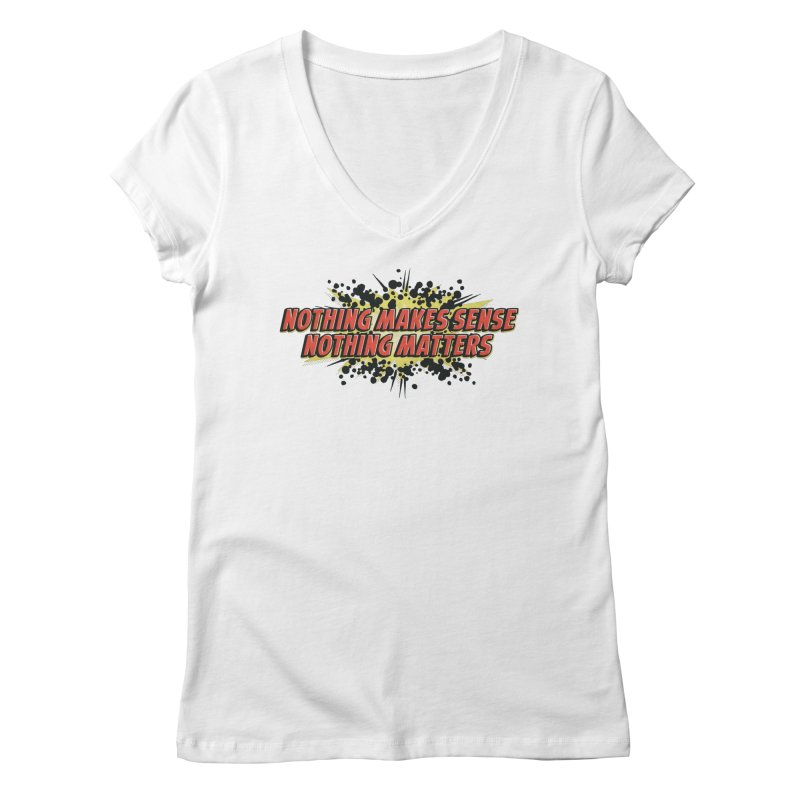 Nothing Makes Sense, Nothing Matters Women's V-Neck by iFanboy