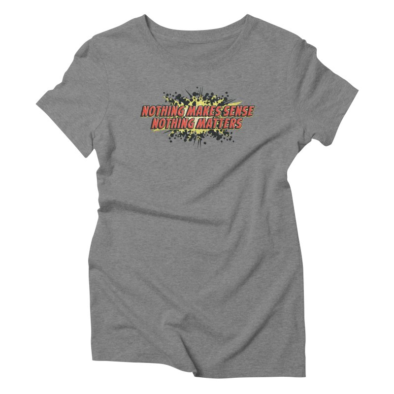Nothing Makes Sense, Nothing Matters Women's Triblend T-Shirt by iFanboy