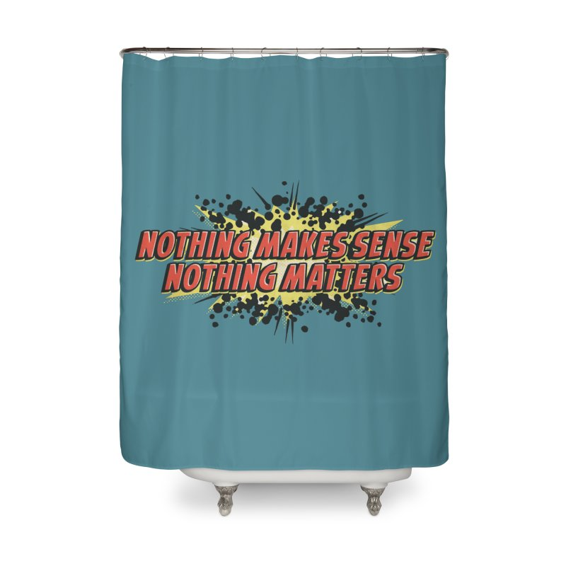 Nothing Makes Sense, Nothing Matters Home Shower Curtain by iFanboy