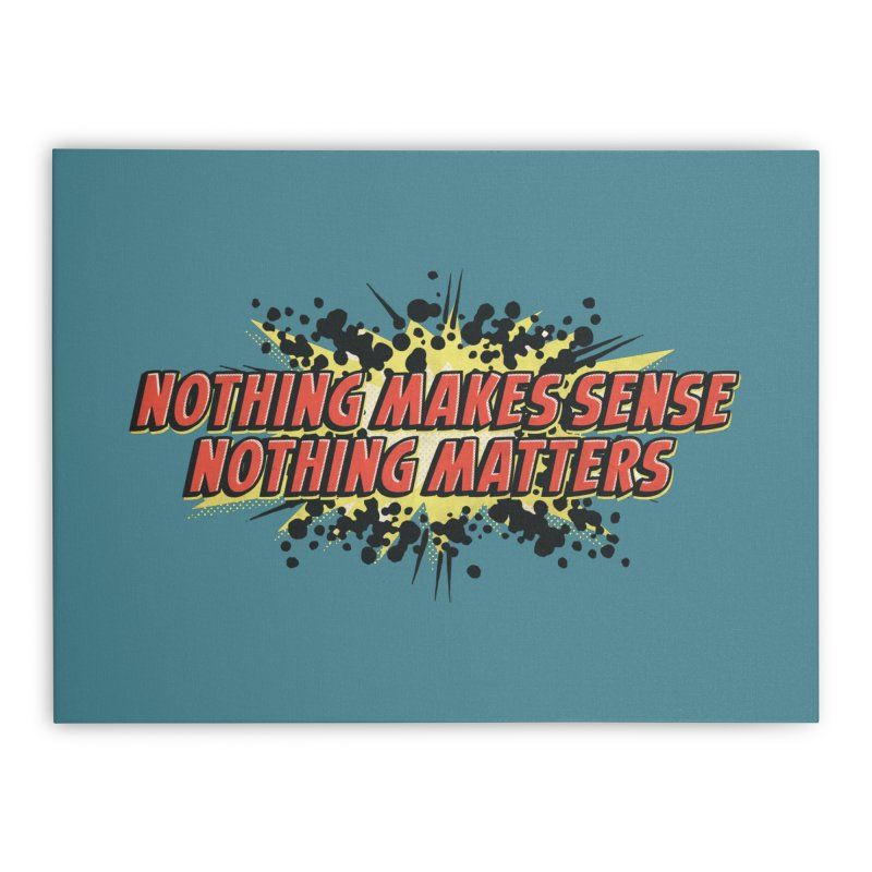 Nothing Makes Sense, Nothing Matters Home Stretched Canvas by iFanboy