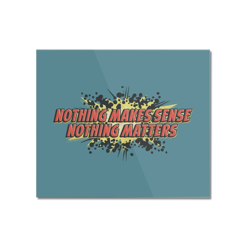 Nothing Makes Sense, Nothing Matters Home Mounted Acrylic Print by iFanboy