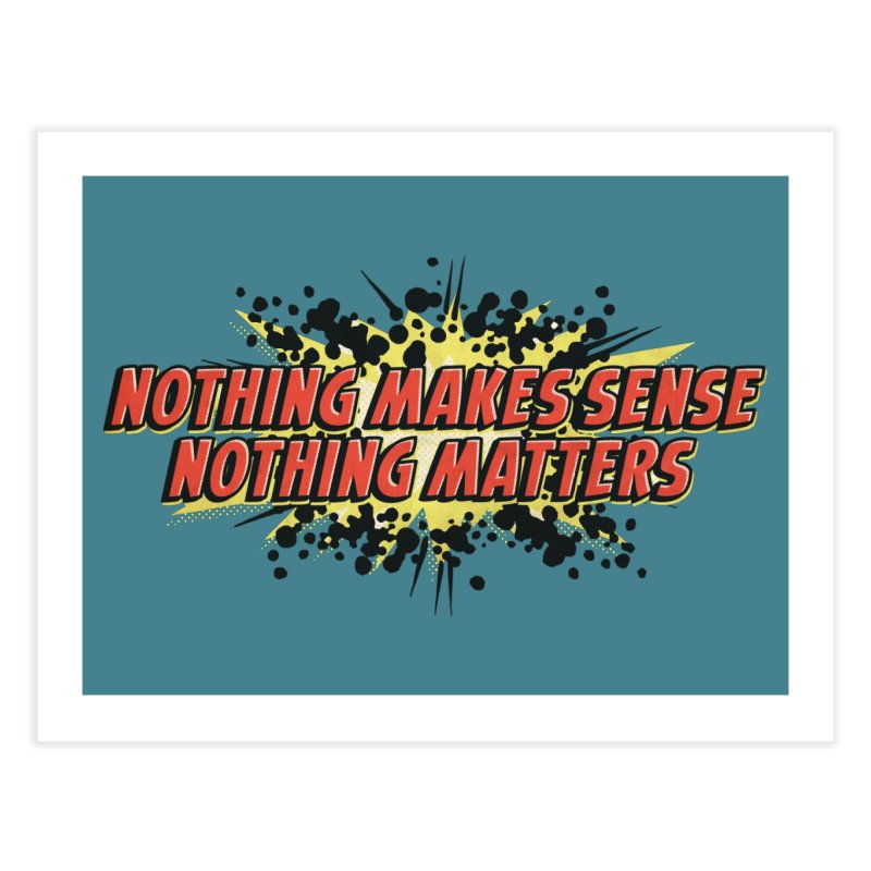 Nothing Makes Sense, Nothing Matters Home Fine Art Print by iFanboy