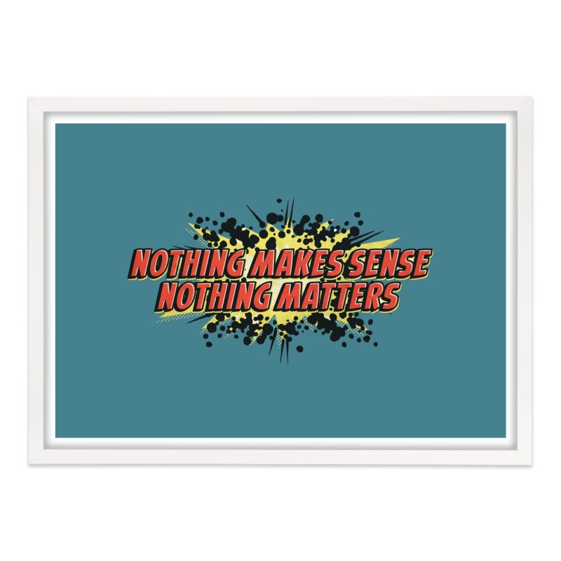 Nothing Makes Sense, Nothing Matters Home Framed Fine Art Print by iFanboy