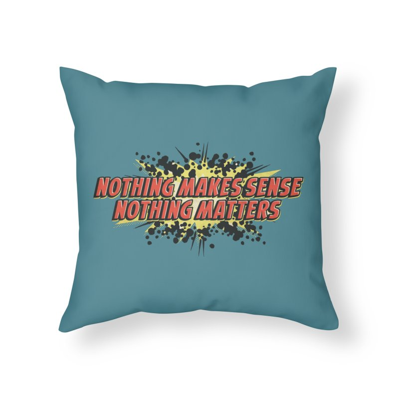Nothing Makes Sense, Nothing Matters Home Throw Pillow by iFanboy