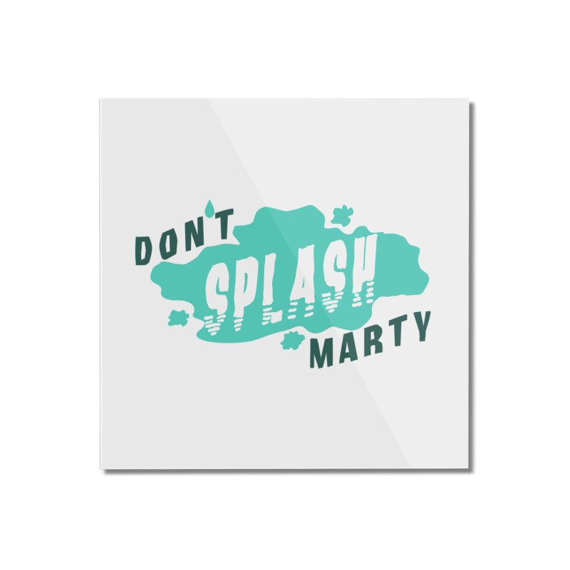 Don't Splash Marty Home Mounted Acrylic Print by iffopotamus