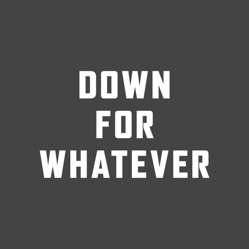 Down for Whatever by Ignite on Threadless