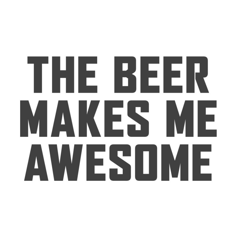 Beer Makes Me Awesome by Ignite on Threadless