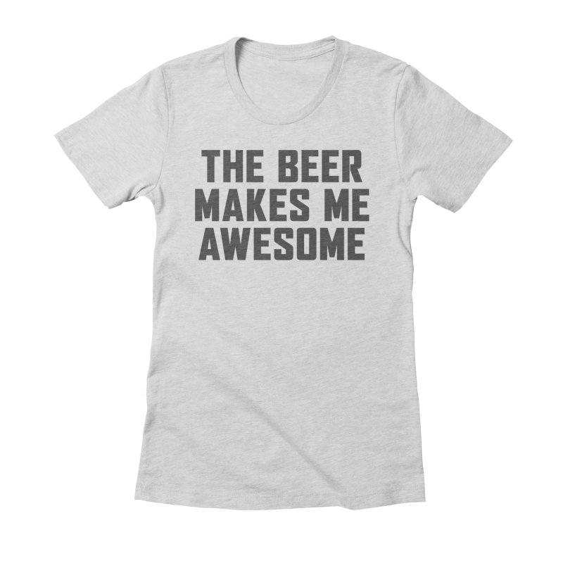 Beer Makes Me Awesome Women's Fitted T-Shirt by Ignite on Threadless