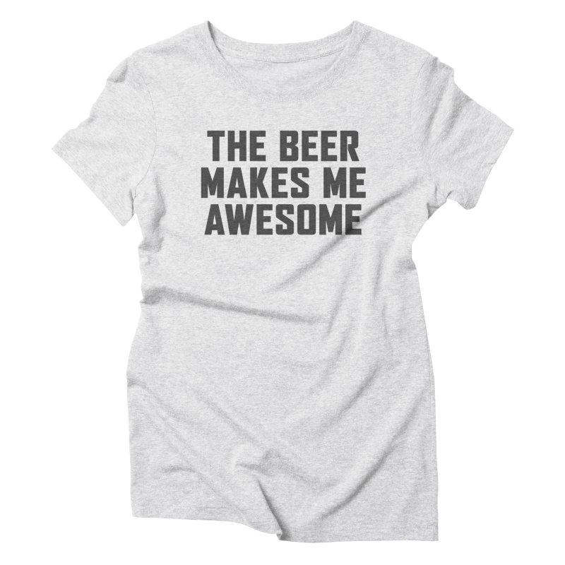 Beer Makes Me Awesome Women's Triblend T-Shirt by Ignite on Threadless