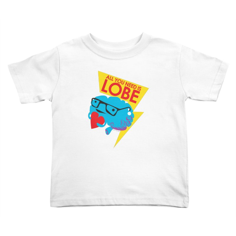 All You Need is Lobe - Brain Kids Toddler T-Shirt by I Heart Guts