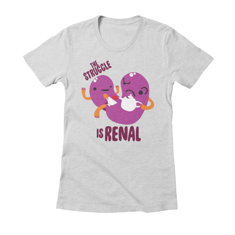 Kidney - The Struggle is Renal Women's Fitted T-Shirt by I Heart Guts