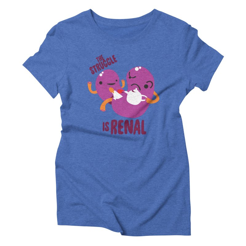 Kidney - The Struggle is Renal Women's Triblend T-Shirt by I Heart Guts