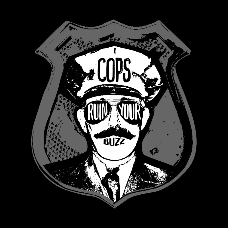 Cops Ruin Your Buzz by Steve Jessup's Custom Swag