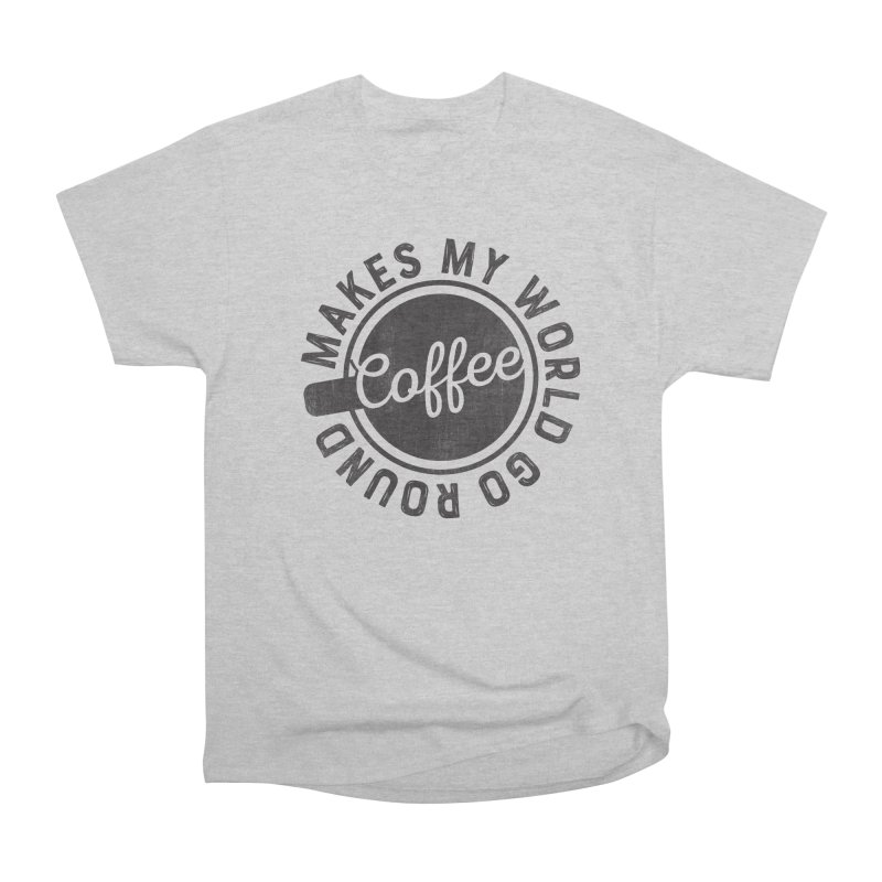 Coffee Makes My World Go Round - Black Women's Heavyweight Unisex T-Shirt by Avo G'day!