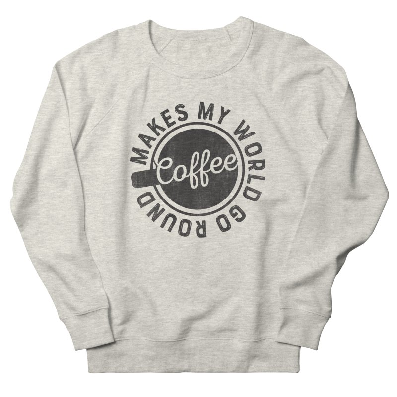 Coffee Makes My World Go Round - Black Women's French Terry Sweatshirt by Avo G'day!