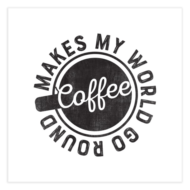 Coffee Makes My World Go Round - Black Home Fine Art Print by Avo G'day!