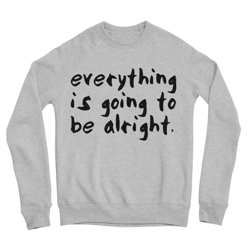Everything is Going to Be Alright <3 Men's Sponge Fleece Sweatshirt by I Love the Burg Swag
