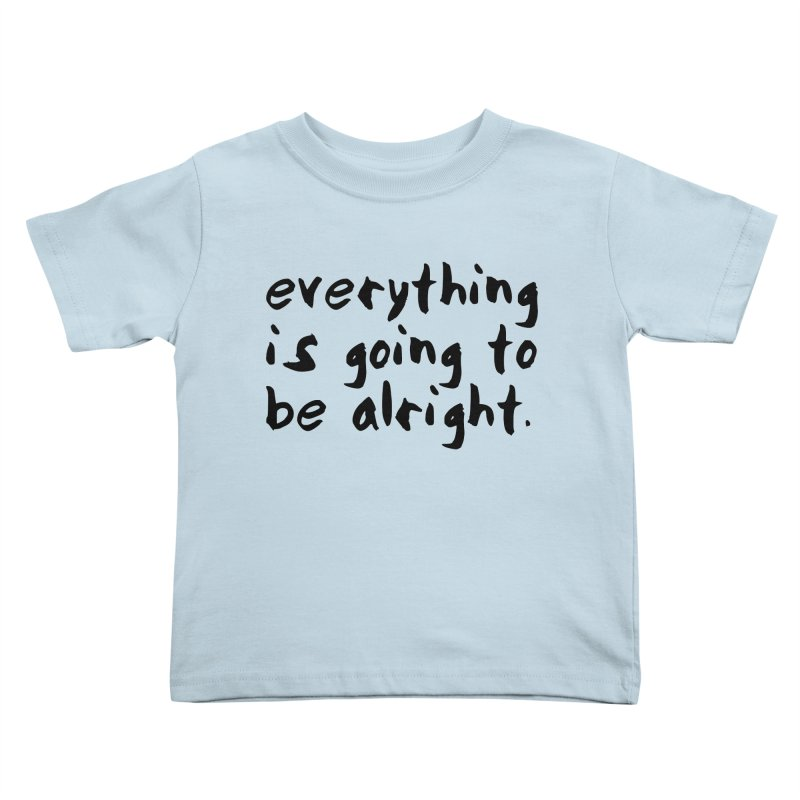 Everything is Going to Be Alright <3 Kids Toddler T-Shirt by I Love the Burg Swag