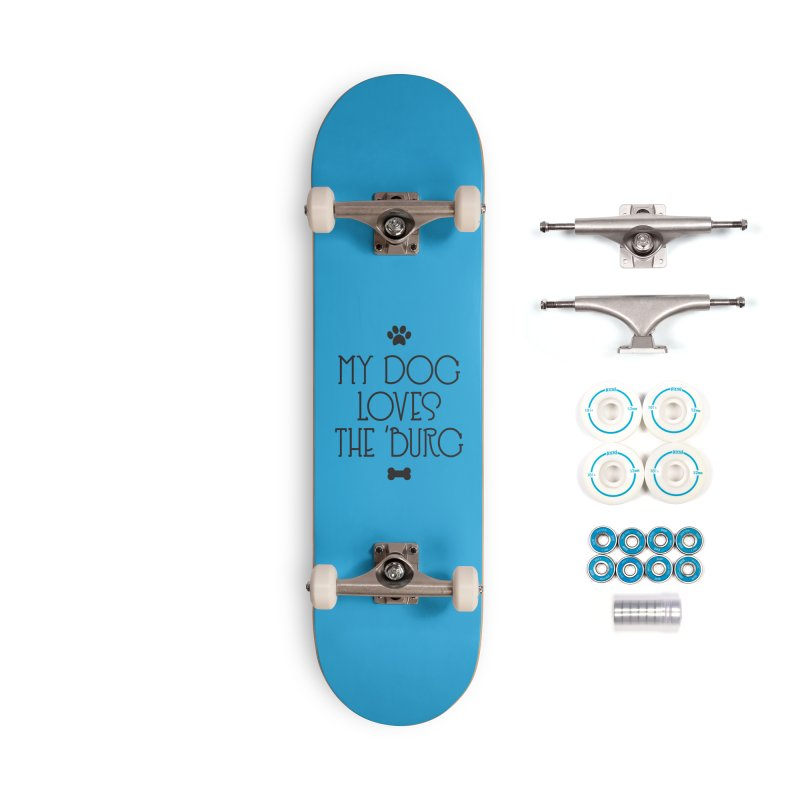 My Dog Loves the Burg Accessories Skateboard by I Love the Burg Swag