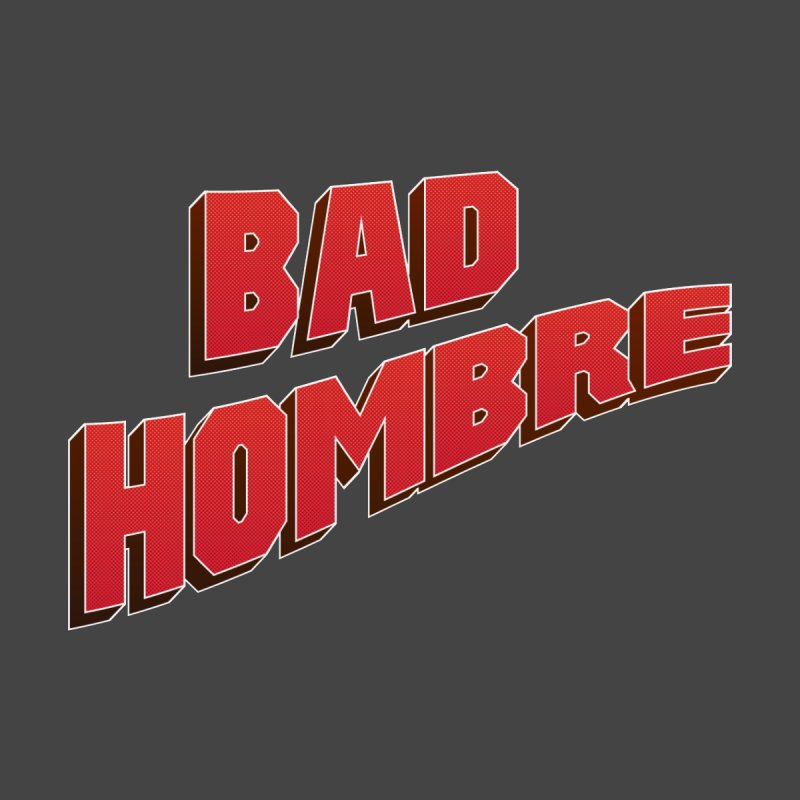 Bad Hombre None  by immerzion's t-shirt designs