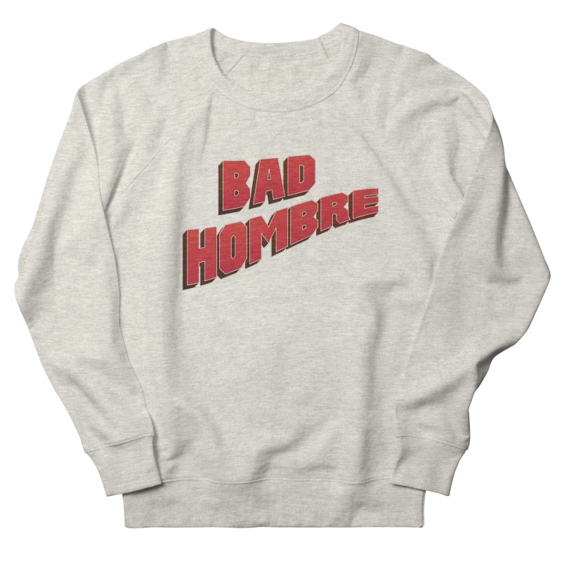 Bad Hombre Women's French Terry Sweatshirt by immerzion's t-shirt designs