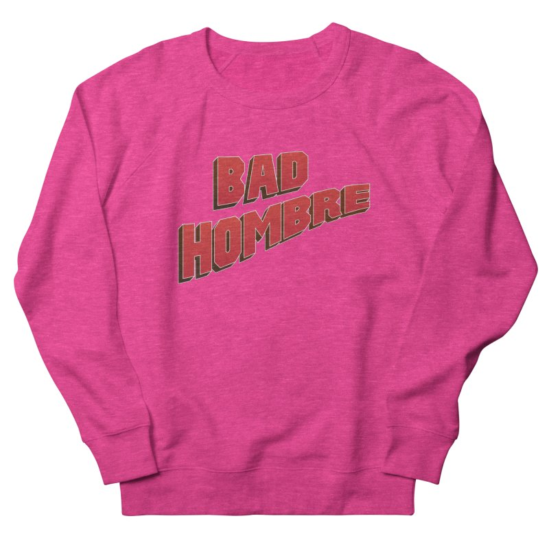 Bad Hombre Men's French Terry Sweatshirt by immerzion's t-shirt designs