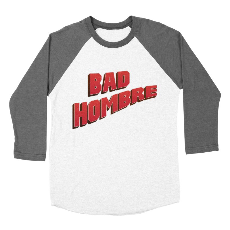 Bad Hombre Women's Baseball Triblend Longsleeve T-Shirt by immerzion's t-shirt designs