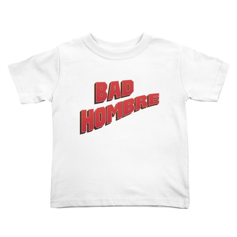 Bad Hombre Kids Toddler T-Shirt by immerzion's t-shirt designs