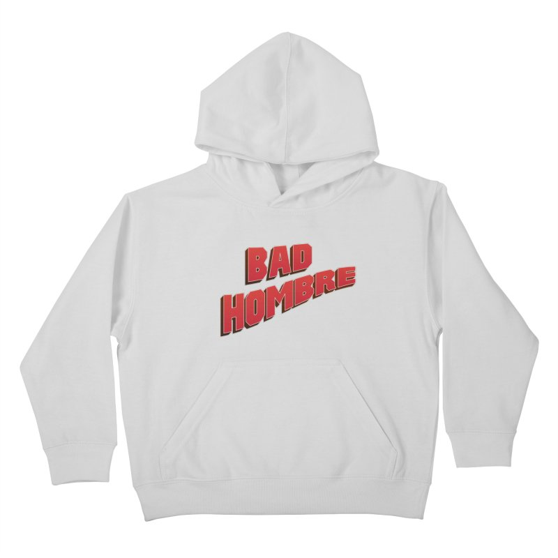 Bad Hombre Kids Pullover Hoody by immerzion's t-shirt designs