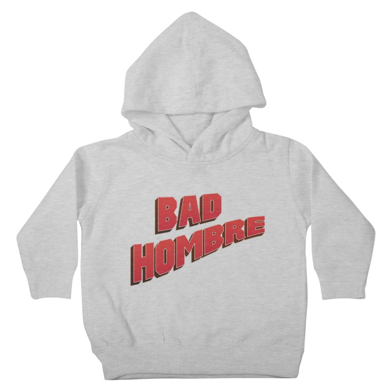 Bad Hombre Kids Toddler Pullover Hoody by immerzion's t-shirt designs