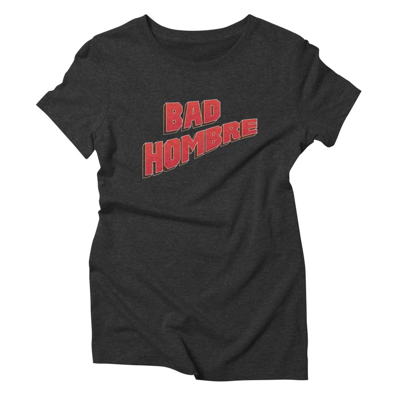Bad Hombre Women's Triblend T-Shirt by immerzion's t-shirt designs