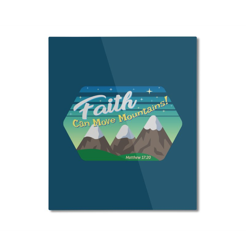 Faith Can Move Mountains Home Mounted Aluminum Print by immerzion's t-shirt designs