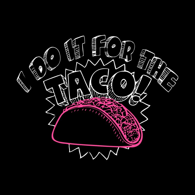 I Do It For The Taco! Men's T-Shirt by Inappropriate Wares