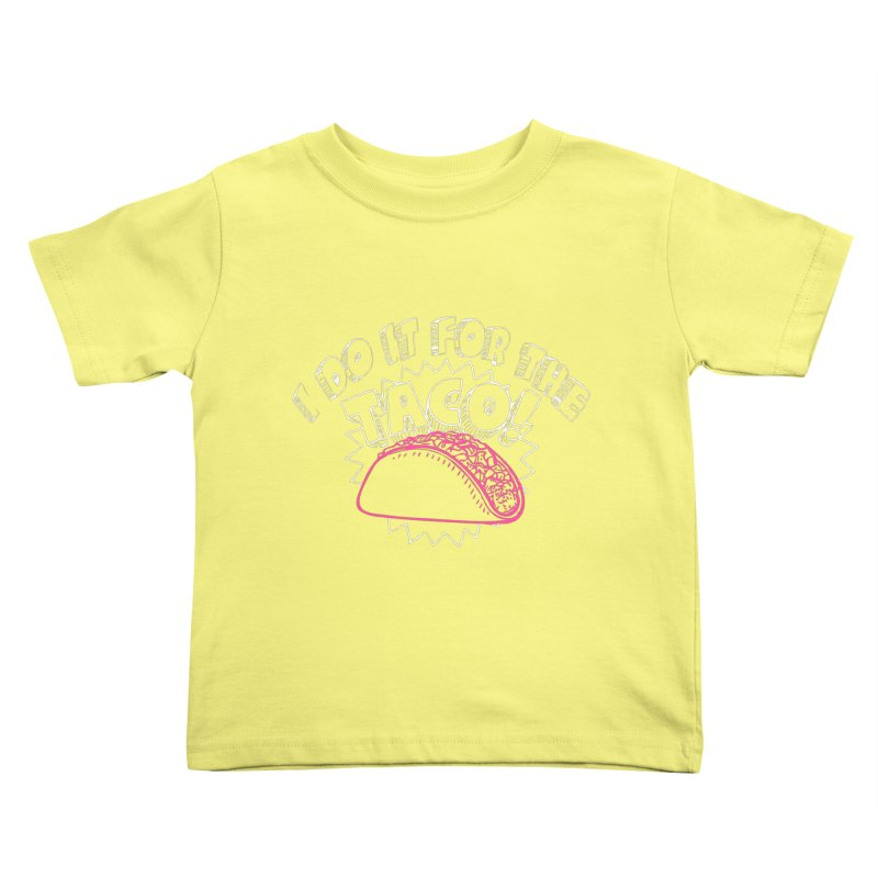 I Do It For The Taco! Kids Toddler T-Shirt by Inappropriate Wares