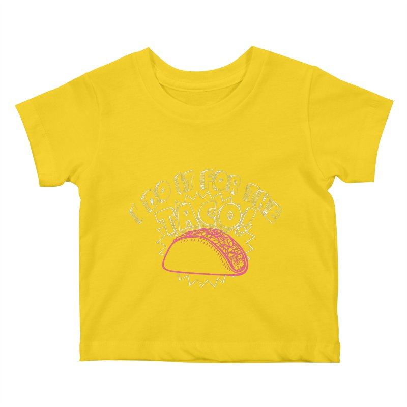 I Do It For The Taco! Kids Baby T-Shirt by Inappropriate Wares