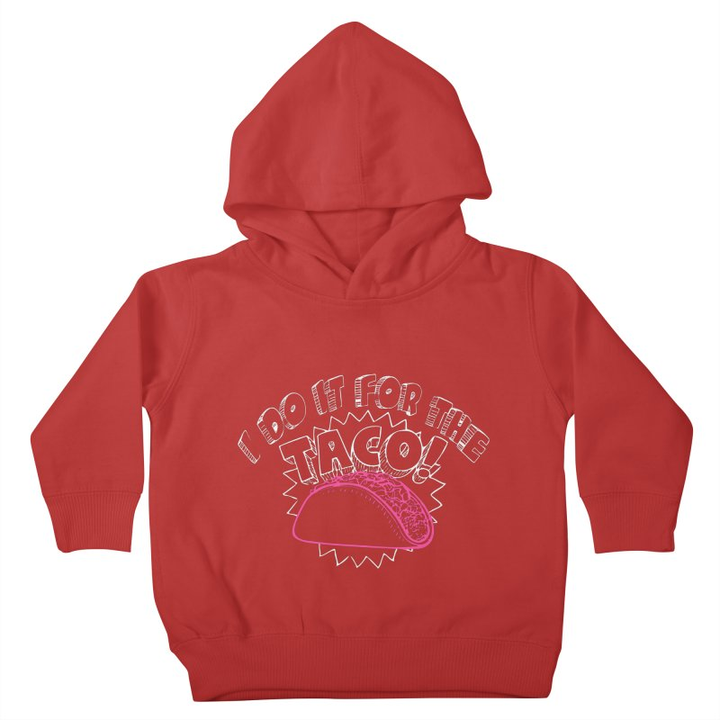 I Do It For The Taco! Kids Toddler Pullover Hoody by Inappropriate Wares
