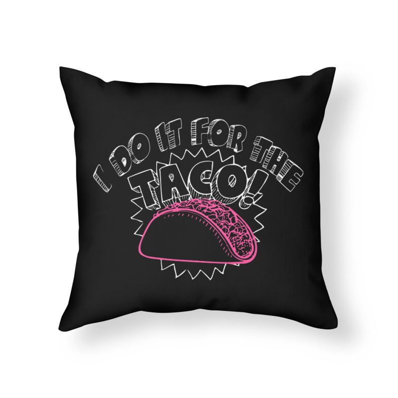 I Do It For The Taco! Home Throw Pillow by Inappropriate Wares