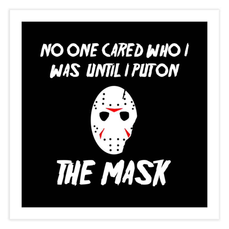 No one cared who I was until I put on the mask Home Fine Art Print by infinityforever's Artist Shop