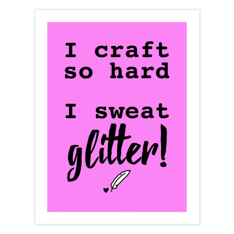 I Craft So Hard Home Fine Art Print by Inkie Quill Shop